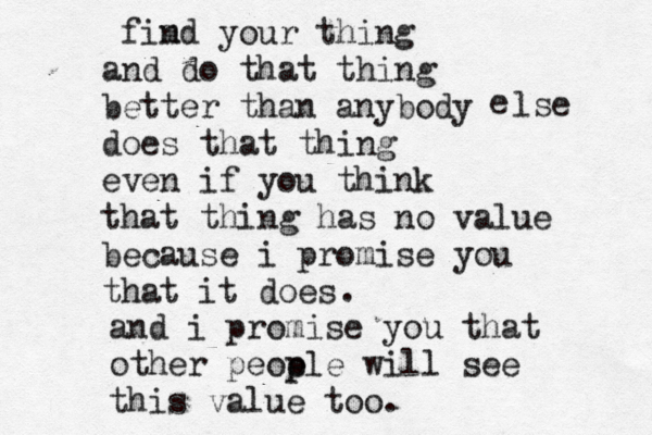 "Type written note that reads ""find your thing and do that thing better than anybody else does that thing even if you think that thing has no value because I promise you that it does and I promise you that other people will see this value too"